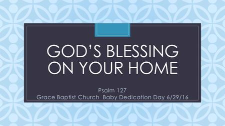 C GOD'S BLESSING ON YOUR HOME Psalm 127 Grace Baptist Church Baby Dedication Day 6/29/16.
