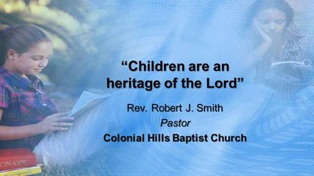 """Children are an heritage of the Lord"" Rev. Robert J. Smith Pastor Colonial Hills Baptist Church."