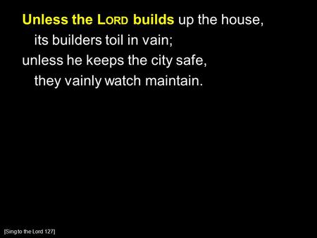 Unless the L ORD builds up the house, its builders toil in vain; unless he keeps the city safe, they vainly watch maintain. [Sing to the Lord 127]
