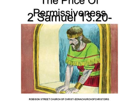 The Price Of Permissiveness 2 Samuel 13:20- 22 ROBISON STREET CHURCH OF CHRIST- EDNACHURCHOFCHRIST.ORG.