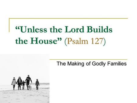 """Unless the Lord Builds the House"" ( Psalm 127 ) The Making of Godly Families."