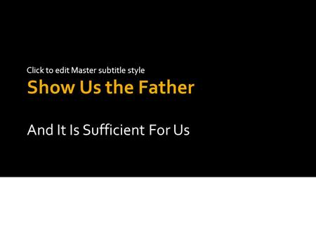 Click to edit Master subtitle style Show Us the Father And It Is Sufficient For Us.