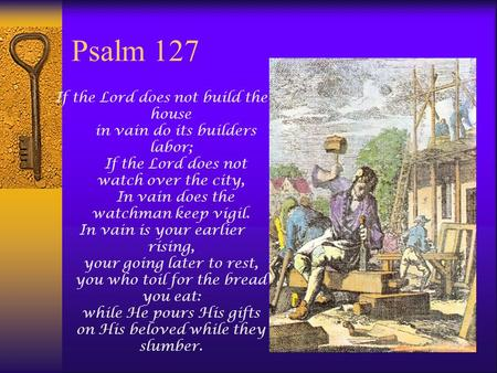 Psalm 127 If the Lord does not build the house in vain do its builders labor; If the Lord does not watch over the city, In vain does the watchman keep.