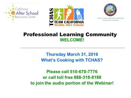 Professional Learning Community WELCOME! Thursday March 31, 2016 What's Cooking with TCHAS? Please call 510-670-7776 or call toll free 888-318-8188 to.