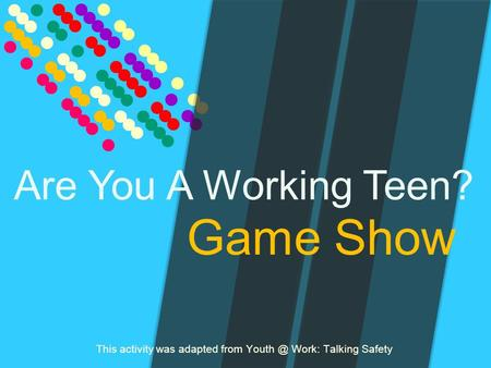 Game Show This activity was adapted from Work: Talking Safety Are You A Working Teen?