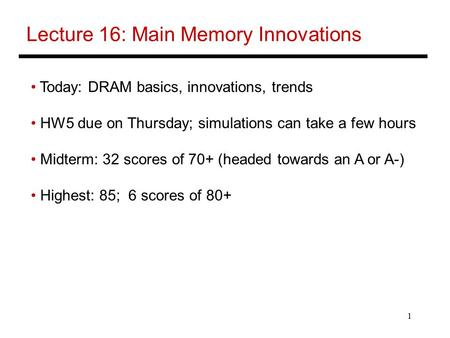 1 Lecture 16: Main Memory Innovations Today: DRAM basics, innovations, trends HW5 due on Thursday; simulations can take a few hours Midterm: 32 scores.