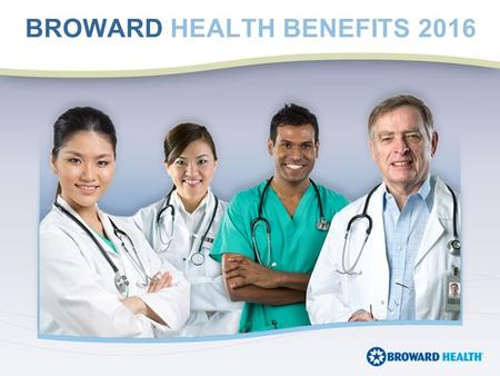 BROWARD HEALTH BENEFITS 2016. Health and Dental benefits effective 1st of the month following hire date. Required documentation such as marriage and birth.