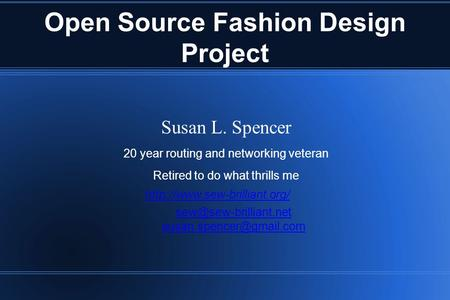 Open Source Fashion Design Project Susan L. Spencer 20 year routing and networking veteran Retired to do what thrills me