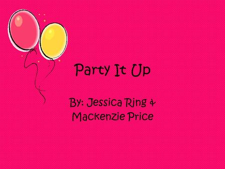 "Party It Up By: Jessica Ring & Mackenzie Price. ""Bye mom and dad"" Finally your parents are gone you can do what ever you want, when you want. Your name."