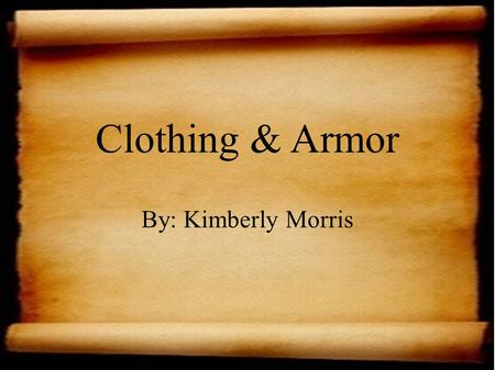 Clothing & Armor By: Kimberly Morris. What do your clothes say about you? Your clothes may tell someone what style you like or what you find comfortable.