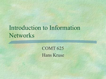 Introduction to Information Networks COMT 625 Hans Kruse.