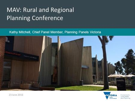 Title Sub-heading MAV: Rural and Regional Planning Conference Kathy Mitchell, Chief Panel Member, Planning Panels Victoria 23 June 2016.