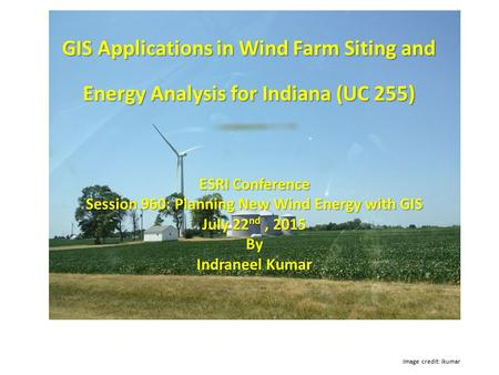 GIS Applications in Wind Farm Siting and Energy Analysis for Indiana (UC 255) Image credit: ikumar ESRI Conference Session 960: Planning New Wind Energy.