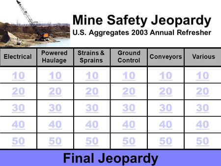 Mine Safety Jeopardy U.S. Aggregates 2003 Annual Refresher Final Jeopardy Electrical Powered Haulage Various Strains & Sprains Ground Control Conveyors.