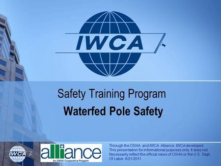 Safety Training Program Waterfed Pole Safety Through the OSHA and IWCA Alliance, IWCA developed This presentation for informational purposes only. It does.