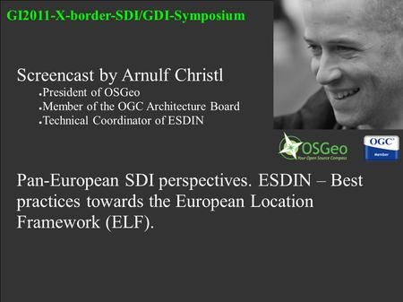 Screencast by Arnulf Christl ● President of OSGeo ● Member of the OGC Architecture Board ● Technical Coordinator of ESDIN Pan-European SDI perspectives.