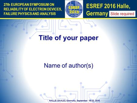 HALLE (SAALE), Germany, September 19-22, 2016 27th EUROPEAN SYMPOSIUM ON RELIABILITY OF ELECTRON DEVICES, FAILURE PHYSICS AND ANALYSIS ESREF 2016 Halle,