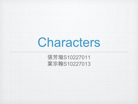 Characters 張芳瑄 S10227011 葉宗翰 S10227013. Understand the Importance of Characters.