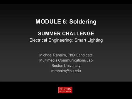 MODULE 6: Soldering SUMMER CHALLENGE Electrical Engineering: Smart Lighting Michael Rahaim, PhD Candidate Multimedia Communications Lab Boston University.