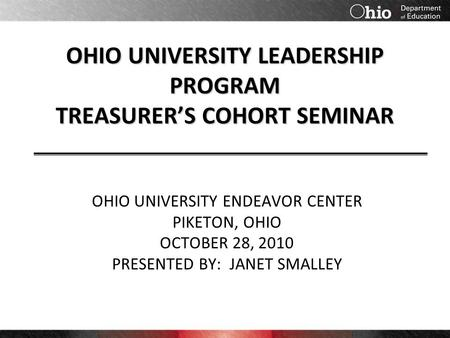 OHIO UNIVERSITY LEADERSHIP PROGRAM TREASURER'S COHORT SEMINAR OHIO UNIVERSITY ENDEAVOR CENTER PIKETON, OHIO OCTOBER 28, 2010 PRESENTED BY: JANET SMALLEY.