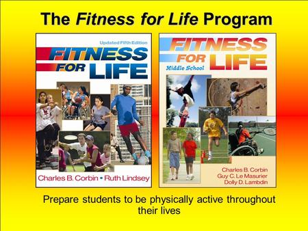 The Fitness for Life Program Prepare students to be physically active throughout their lives.