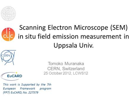 Scanning Electron Microscope (SEM) in situ field emission measurement in Uppsala Univ. Tomoko Muranaka CERN, Switzerland 25 October 2012, LCWS12 This work.