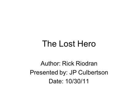 The Lost Hero Author: Rick Riodran Presented by: JP Culbertson Date: 10/30/11.