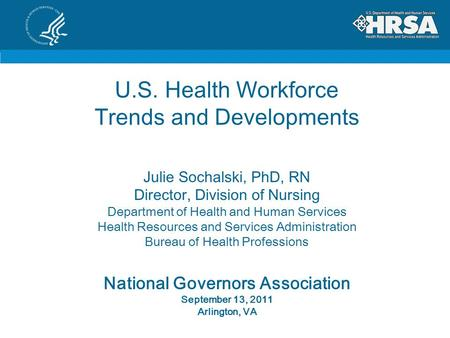 U.S. Health Workforce Trends and Developments Julie Sochalski, PhD, RN Director, Division of Nursing Department of Health and Human Services Health Resources.