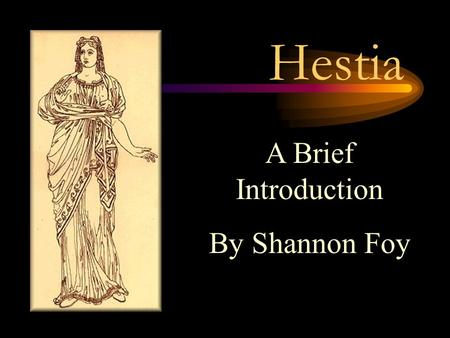 Hestia A Brief Introduction By Shannon Foy. Hestia Good font size Hestia is known as the virgin goddess. She is the goddess of the hearth-the home. (Collier's.