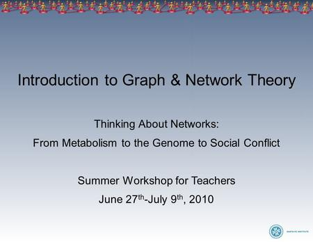 Introduction to Graph & Network Theory Thinking About Networks: From Metabolism to the Genome to Social Conflict Summer Workshop for Teachers June 27 th.