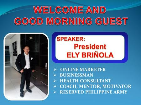  ONLINE MARKETER  BUSINESSMAN  HEALTH CONSULTANT  COACH, MENTOR, MOTIVATOR  RESERVED PHILIPPINE ARMY.
