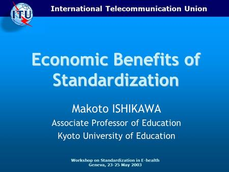 International Telecommunication Union Workshop on Standardization in E-health Geneva, 23-25 May 2003 Economic Benefits of Standardization Makoto ISHIKAWA.