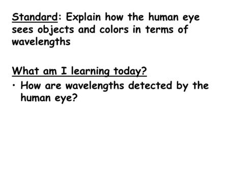 Standard: Explain how the human eye sees objects and colors in terms of wavelengths What am I learning today? How are wavelengths detected by the human.