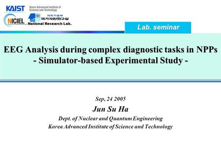 National Research Lab. EEG Analysis during complex diagnostic tasks in NPPs - Simulator-based Experimental Study - Sep, 24 2005 Jun Su Ha Dept. of Nuclear.