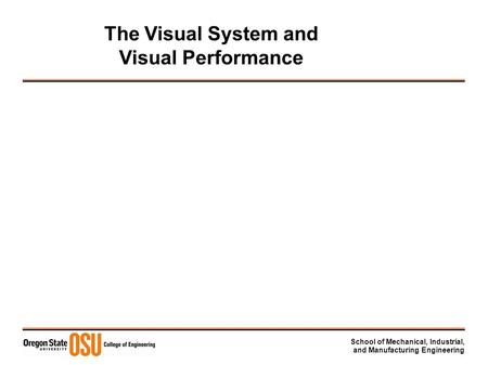 School of Mechanical, Industrial, and Manufacturing Engineering The Visual System and Visual Performance.