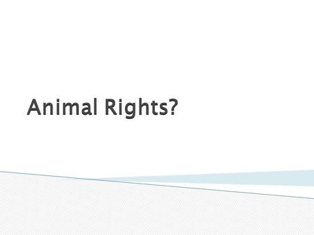Animal Rights?.  To acquire a knowledge of syllabus requirements for this module  To identify basic class views on the right of animals  To identify.
