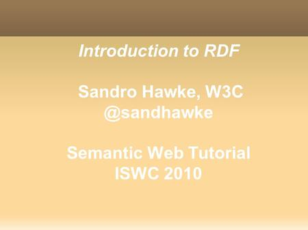 Introduction to RDF Sandro Hawke, Semantic Web Tutorial ISWC 2010.