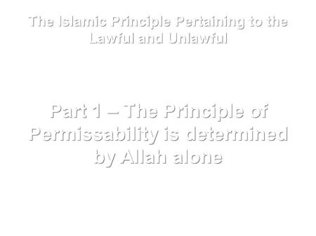 The Islamic Principle Pertaining to the Lawful and Unlawful Part 1 – The Principle of Permissability is determined by Allah alone.