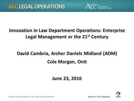 Innovation in Law Department Operations: Enterprise Legal Management or the 21 st Century David Cambria, Archer Daniels Midland (ADM) Cole Morgan, Onit.