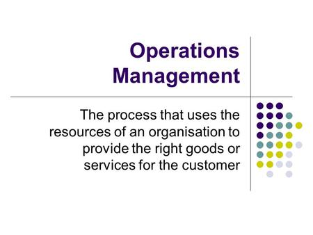 Operations Management The process that uses the resources of an organisation to provide the right goods or services for the customer.