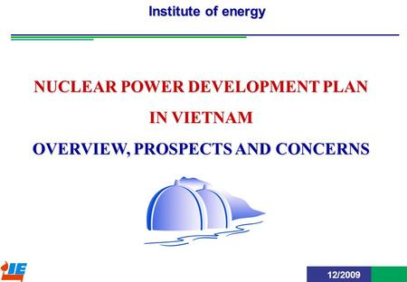 BCĐT-ĐHN-NT1 Institute of energy NUCLEAR POWER DEVELOPMENT PLAN IN VIETNAM OVERVIEW, PROSPECTS AND CONCERNS 12/2009.