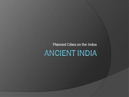 Planned Cities on the Indus. Ancient India 2500 – 1500B.C.E.