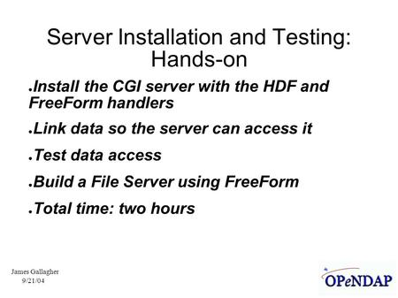 9/21/04 James Gallagher Server Installation and Testing: Hands-on ● Install the CGI server with the HDF and FreeForm handlers ● Link data so the server.
