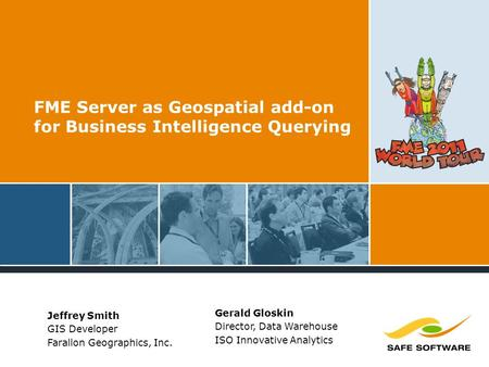 FME Server as Geospatial add-on for Business Intelligence Querying Jeffrey Smith GIS Developer Farallon Geographics, Inc. Gerald Gloskin Director, Data.