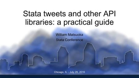 Stata tweets and other API libraries: a practical guide William Matsuoka Stata Conference Chicago, IL - July 28, 2016.