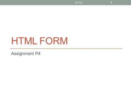 HTML FORM Assignment P4 IST210 1. Guideline Add forms in your web page so that visitors can add a comment about your web page Forms should include the.