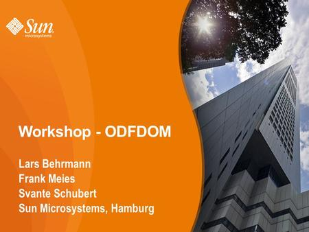 1 Workshop - ODFDOM Lars Behrmann Frank Meies Svante Schubert Sun Microsystems, Hamburg 1.
