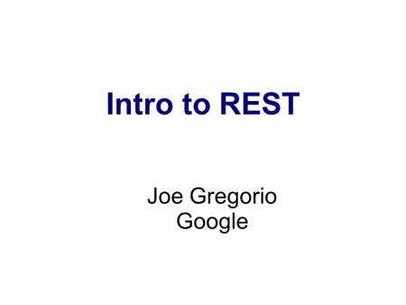 Intro to REST Joe Gregorio Google. REST is an Architectural Style.