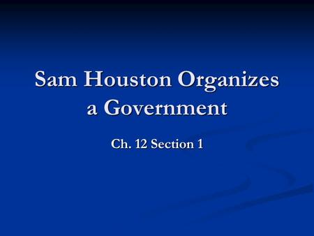 Sam Houston Organizes a Government Ch. 12 Section 1.