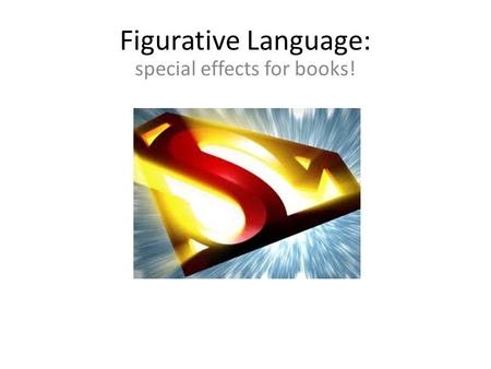 Figurative Language: special effects for books!. Writers could just give us the facts. Example: Superman can run really fast.